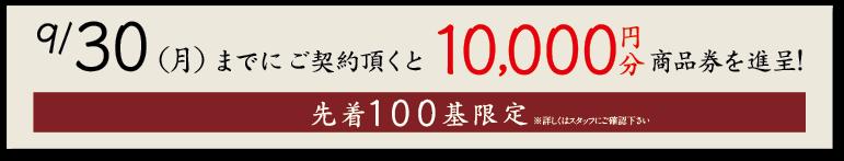 9/30までにご契約頂くと10,000円分商品券を進呈! 先着100基限定※詳しくはスタッフにご確認下さい